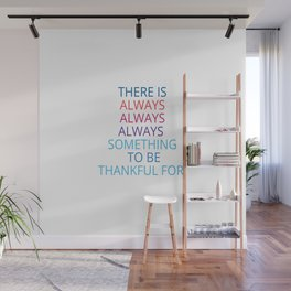 THERE IS ALWAYS ALWAYS ALWAYS  SOMETHING  TO BE THANKFUL FOR Wall Mural