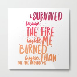 Survived because fire inside Metal Print