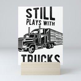 Still Plays With Trucks Funny Semi Truck Driver Hauling Mini Art Print