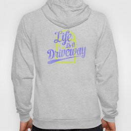 Life Is a Driveway Hoody