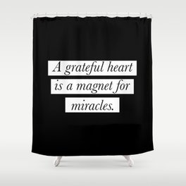 A grateful heart is a magnet for miracles Shower Curtain
