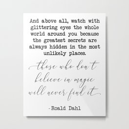 Those who don't believe in magic will never find it - Roald Dahl Metal Print