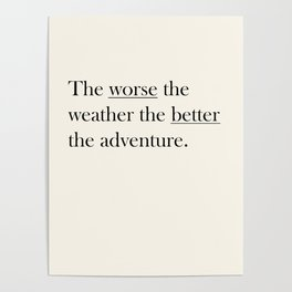 The worse the weather the better the adventure (Quote) Poster