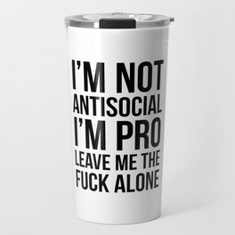 I'm Not Antisocial I'm Pro Leave Me The Fuck Alone Travel Mug