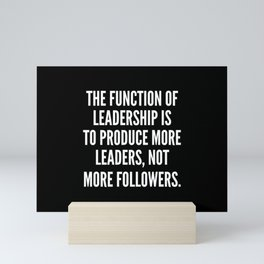 The function of leadership is to produce more leaders not more followers Mini Art Print