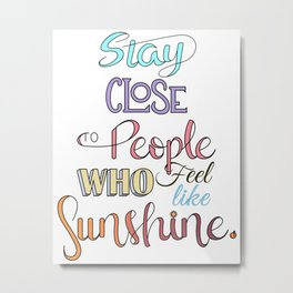 Stay Close To People Who Feel Like Sunshine Metal Print