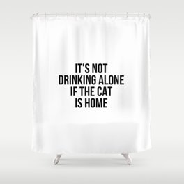 It's Not Drinking Alone If The Cat Is Home Shower Curtain