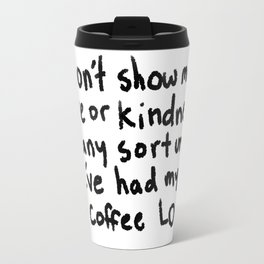 Don't show me love or kindness of any sort until I've had my coffee LOL Travel Mug
