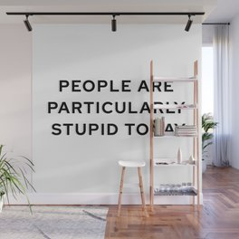 People Are Particularly Stupid Today Wall Mural