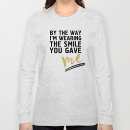BY THE WAY I'M WEARING THE SMILE YOU GAVE ME - cute relationship quote Long Sleeve T-shirt