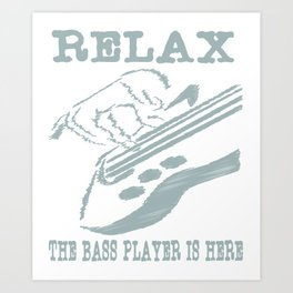 """Relax the bass player is here"" tee design for musicians and bass members of the band! Fabulous tee! Art Print"
