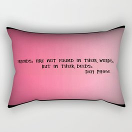 FRIENDS ARE NOT FOUND IN THEIR WORDS, BUT IN THEIR DEEDS  Rectangular Pillow