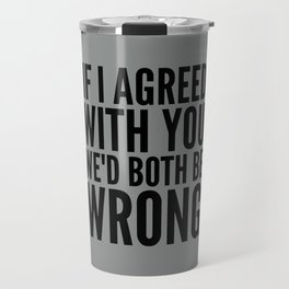 If I Agreed With You We'd Both Be Wrong (Neutral Gray) Travel Mug