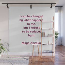 I can be changed by what happens to me,  but I refuse to be reduced by it  - Maya Angelou quote Wall Mural