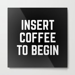 Insert Coffee Funny Quote Metal Print