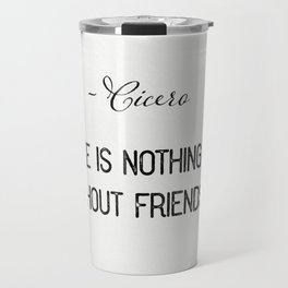 """Life is nothing without friendship.""  ― Cicero Travel Mug"