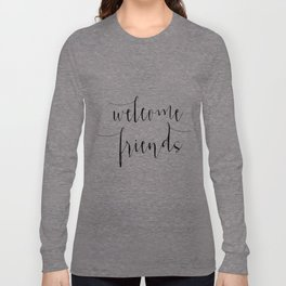 Inspirational Quote Welcome Friends Quote Print Typography Print Quote Printable Home Welcome Sign Long Sleeve T-shirt