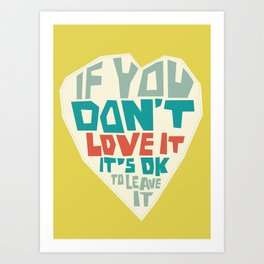If you don't love it, it's Ok to leave it Art Print