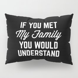 If You Met My Family Funny Quote Pillow Sham