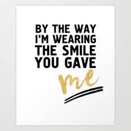 BY THE WAY I'M WEARING THE SMILE YOU GAVE ME - cute relationship quote Art Print