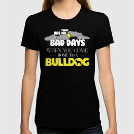 Funny Bulldog Design There Are No Bad Days When You come Home To A Bulldog T-shirt