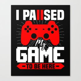 I Paused My Game To be Here Canvas Print