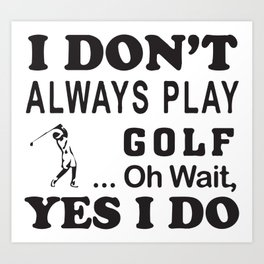 I Don´t Always Play Golf Oh Wait Yes I Do Art Print