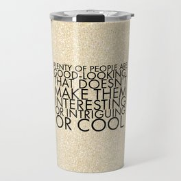 Plenty of people are good-looking. That doesn't make them interesting or intriguing or cool. Travel Mug