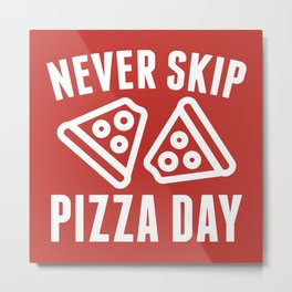 Never Skip Pizza Day Metal Print