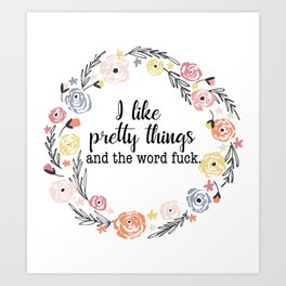 I like pretty things and the word f*ck. Art Print