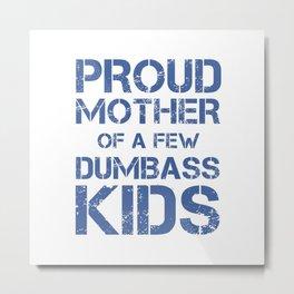 PROUD MOTHER OF A FEW DUMBASS KIDS Metal Print