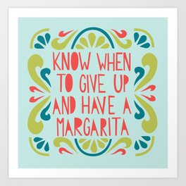 Know when to give up and have a Margarita Art Print
