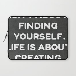 Life isn't about finding yourself. Life is about creating yourself. Laptop Sleeve