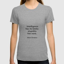 Albert Einstein funny quote -  Intelligence has its limits while stupidity has none T-shirt