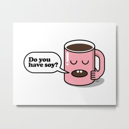 How do you take your coffee? Soy? Metal Print