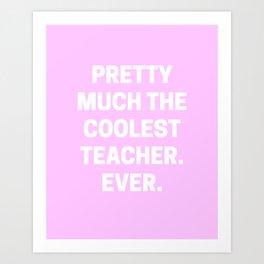 Pretty Much The Coolest Teacher. Ever.  Art Print