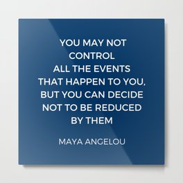 Maya Angelou Inspiration Quotes - You may not control all the events that happen to you Metal Print