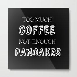 Too Much Coffee Metal Print