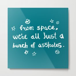 from space, we're all just a bunch of assholes Metal Print