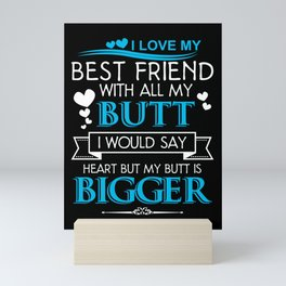 I Love My Best Friend With All My Butt I Would Say Heart But My Butt Is Bigger Mini Art Print