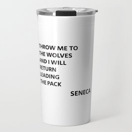 THROW ME TO THE WOLVES AND I WILL RETURN LEADING THE PACK - Seneca Quote Travel Mug