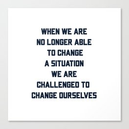 When we are no longer able to change a situation - we are challenged to change ourselves Canvas Print
