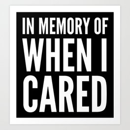 IN MEMORY OF WHEN I CARED (Black & White) Art Print