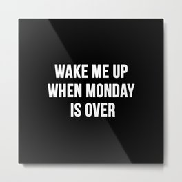 Wake Me Up When Monday Ends Metal Print