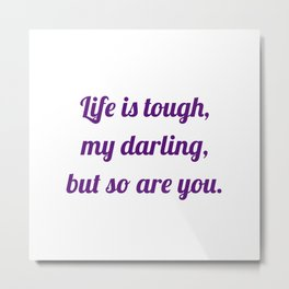 life is tough, my darling, but so are you Metal Print