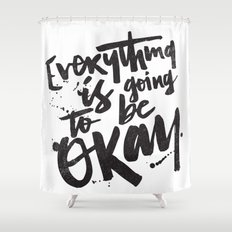 EVERYTHING IS GOING TO BE OKAY Shower Curtain