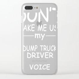 DUMP-TRUCK-DRIVER-tshirt,-my-DUMP-TRUCK-DRIVER-voice Clear iPhone Case