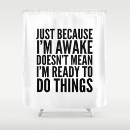 Just Because I'm Awake Doesn't Mean I'm Ready To Do Things Shower Curtain