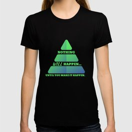 Nothing Will Happen Until You Make it Happen T-shirt