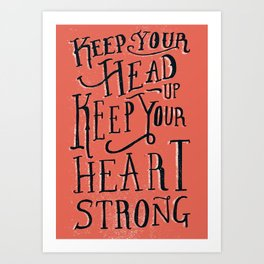 Keep Your Head Up, Keep Your Heart Strong  Art Print